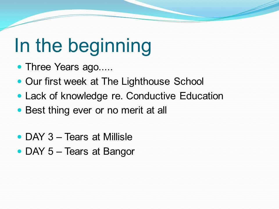 In the beginning Three Years ago..... Our first week at The Lighthouse School Lack of knowledge re. Conductive Education Best thing ever or no merit a