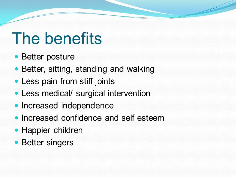 The benefits Better posture Better, sitting, standing and walking Less pain from stiff joints Less medical/ surgical intervention Increased independen