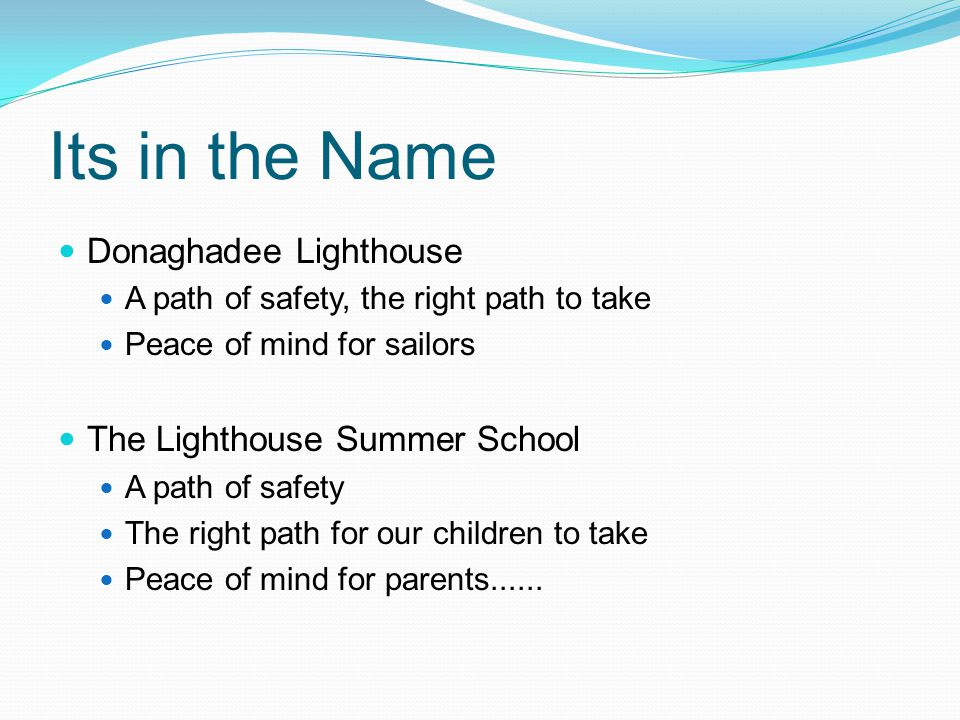 Its in the Name Donaghadee Lighthouse A path of safety, the right path to take Peace of mind for sailors The Lighthouse Summer School A path of safety