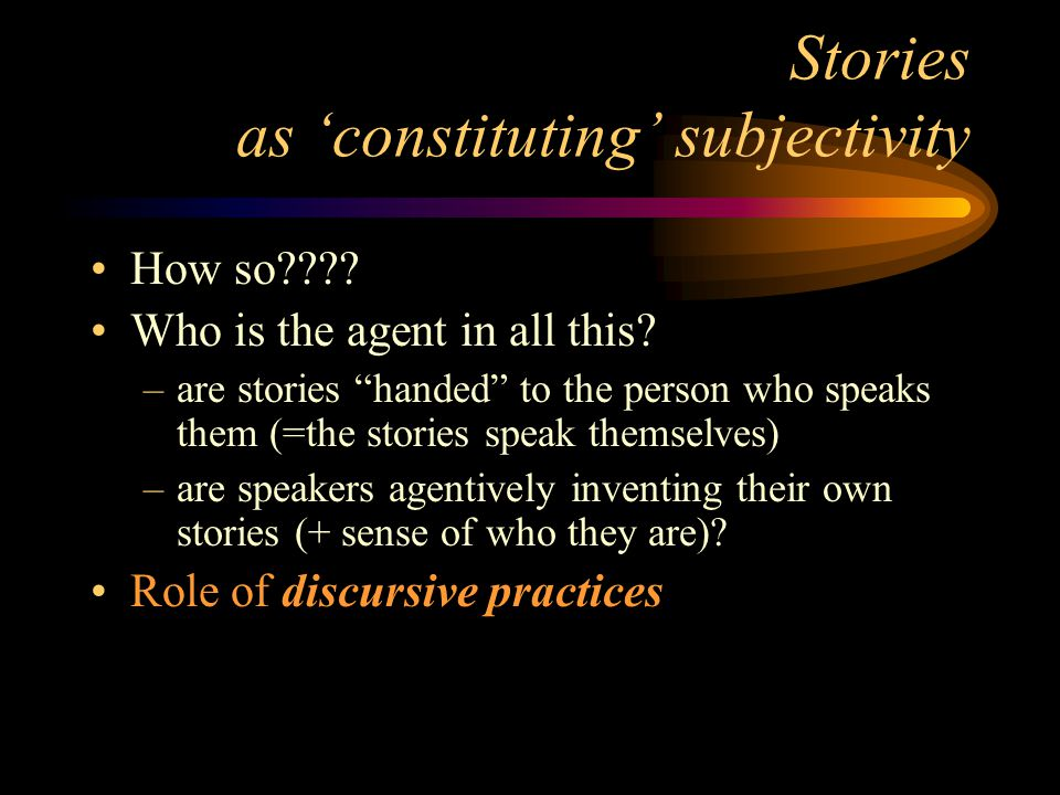 Stories as 'constituting' subjectivity How so???. Who is the agent in all this.
