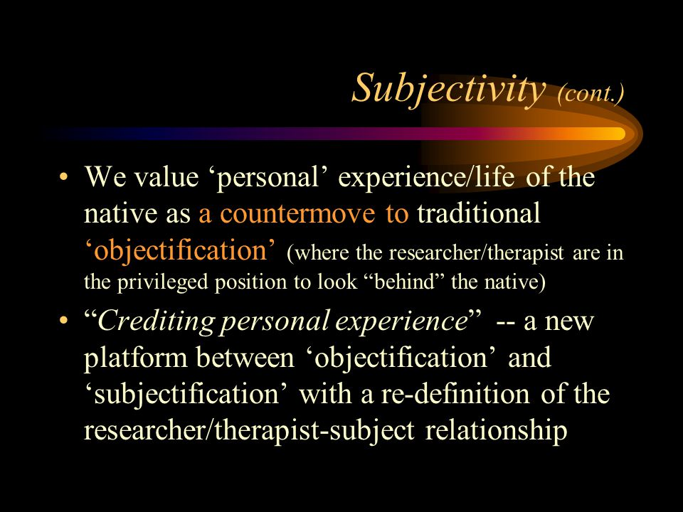 Subjectivity (cont.) We value 'personal' experience/life of the native as a countermove to traditional 'objectification' (where the researcher/therapist are in the privileged position to look behind the native) Crediting personal experience -- a new platform between 'objectification' and 'subjectification' with a re-definition of the researcher/therapist-subject relationship
