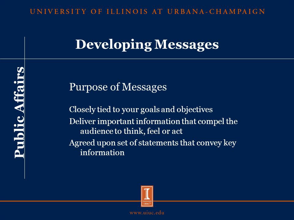 Developing Messages Factors that help determine public acceptance of messages: Clarity Consistency Main points Tone and appeal Credibility Public need Public Affairs