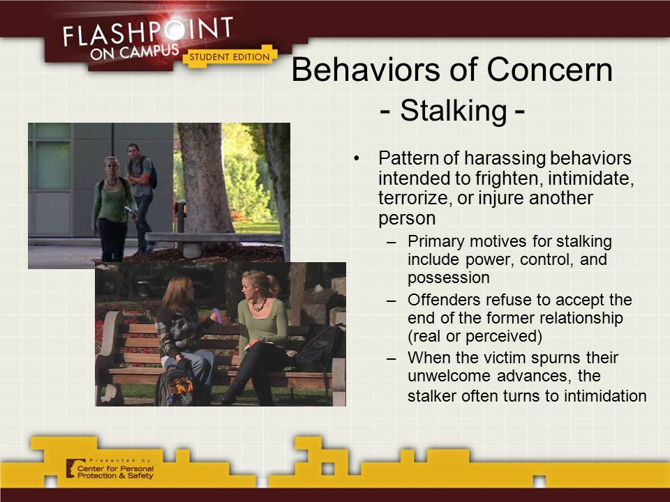 Behaviors of Concern - Stalking - Pattern of harassing behaviors intended to frighten, intimidate, terrorize, or injure another person –Primary motives for stalking include power, control, and possession –Offenders refuse to accept the end of the former relationship (real or perceived) –When the victim spurns their unwelcome advances, the stalker often turns to intimidation