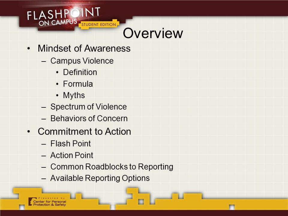 Overview Mindset of Awareness –Campus Violence Definition Formula Myths –Spectrum of Violence –Behaviors of Concern Commitment to Action –Flash Point –Action Point –Common Roadblocks to Reporting –Available Reporting Options