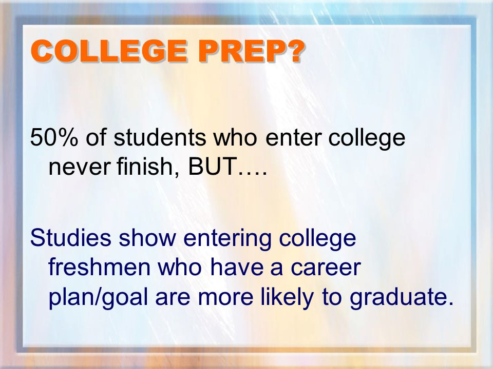 COLLEGE PREP. 50% of students who enter college never finish, BUT….