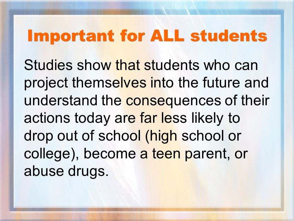 Important for ALL students Studies show that students who can project themselves into the future and understand the consequences of their actions today are far less likely to drop out of school (high school or college), become a teen parent, or abuse drugs.