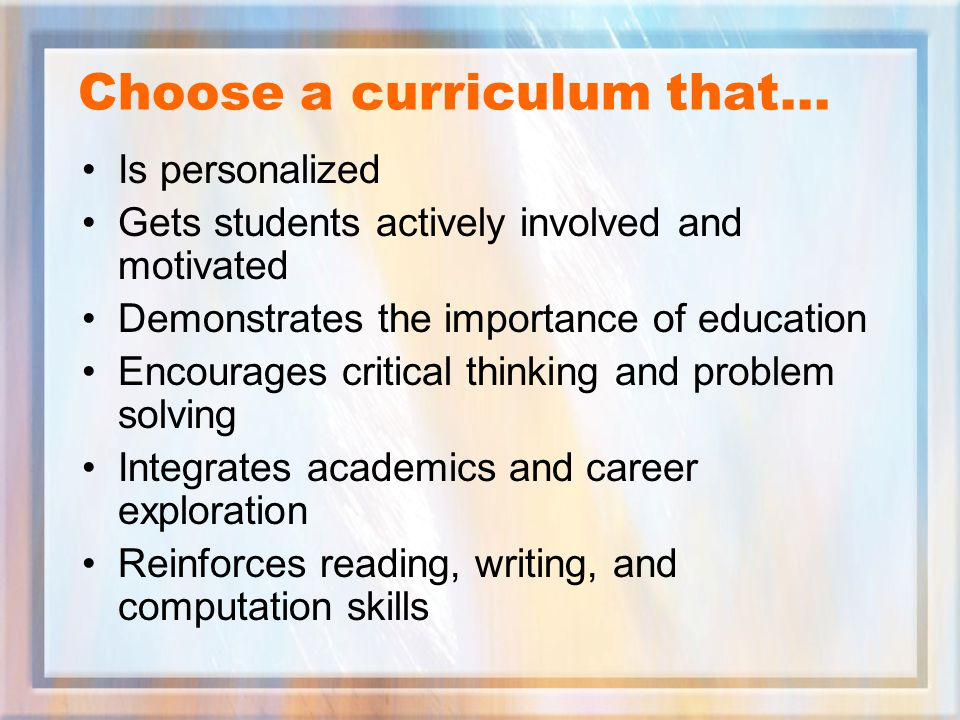 Choose a curriculum that… Is personalized Gets students actively involved and motivated Demonstrates the importance of education Encourages critical thinking and problem solving Integrates academics and career exploration Reinforces reading, writing, and computation skills