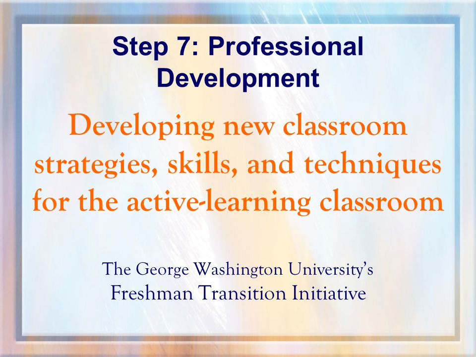 Step 7: Professional Development Developing new classroom strategies, skills, and techniques for the active-learning classroom The George Washington University's Freshman Transition Initiative
