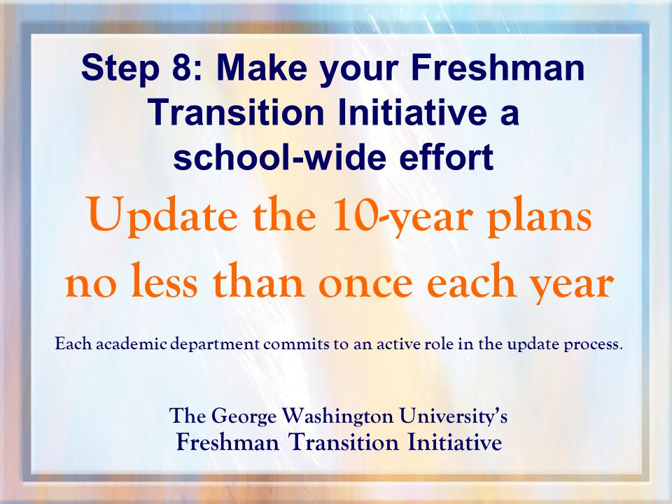 Step 8: Make your Freshman Transition Initiative a school-wide effort Update the 10-year plans no less than once each year Each academic department commits to an active role in the update process.