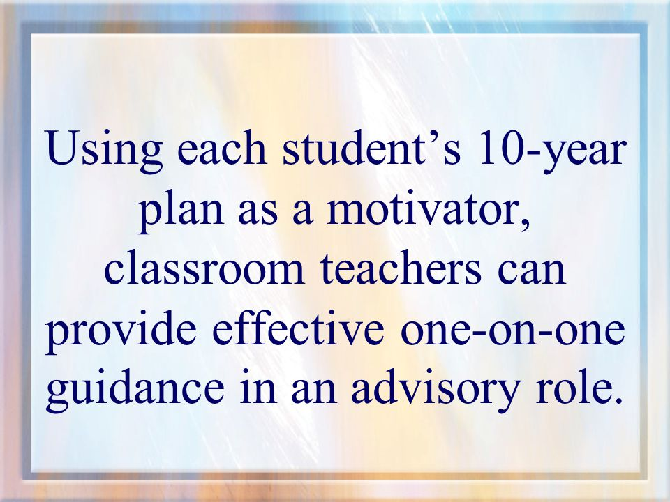 Using each student's 10-year plan as a motivator, classroom teachers can provide effective one-on-one guidance in an advisory role.
