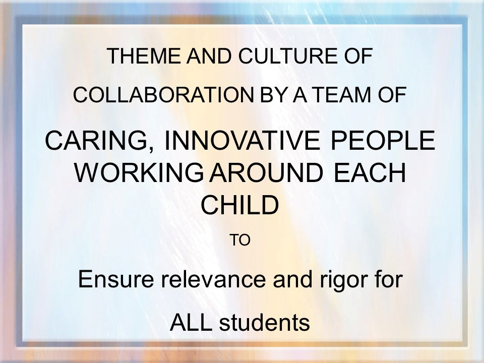 THEME AND CULTURE OF COLLABORATION BY A TEAM OF CARING, INNOVATIVE PEOPLE WORKING AROUND EACH CHILD TO Ensure relevance and rigor for ALL students