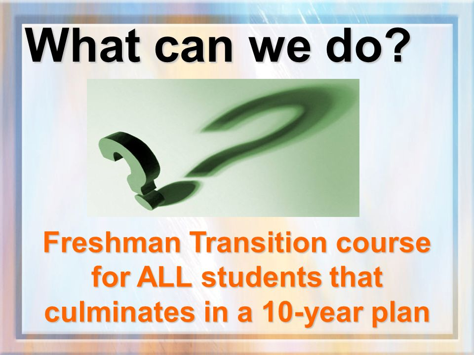 Benefits of a Freshman Transition course: Creates buy-in to the educational process Offers relevant themes for academic skill development Helps students become identity achieved and builds self-esteem Supports counseling and guidance goals by helping students develop education and career plans