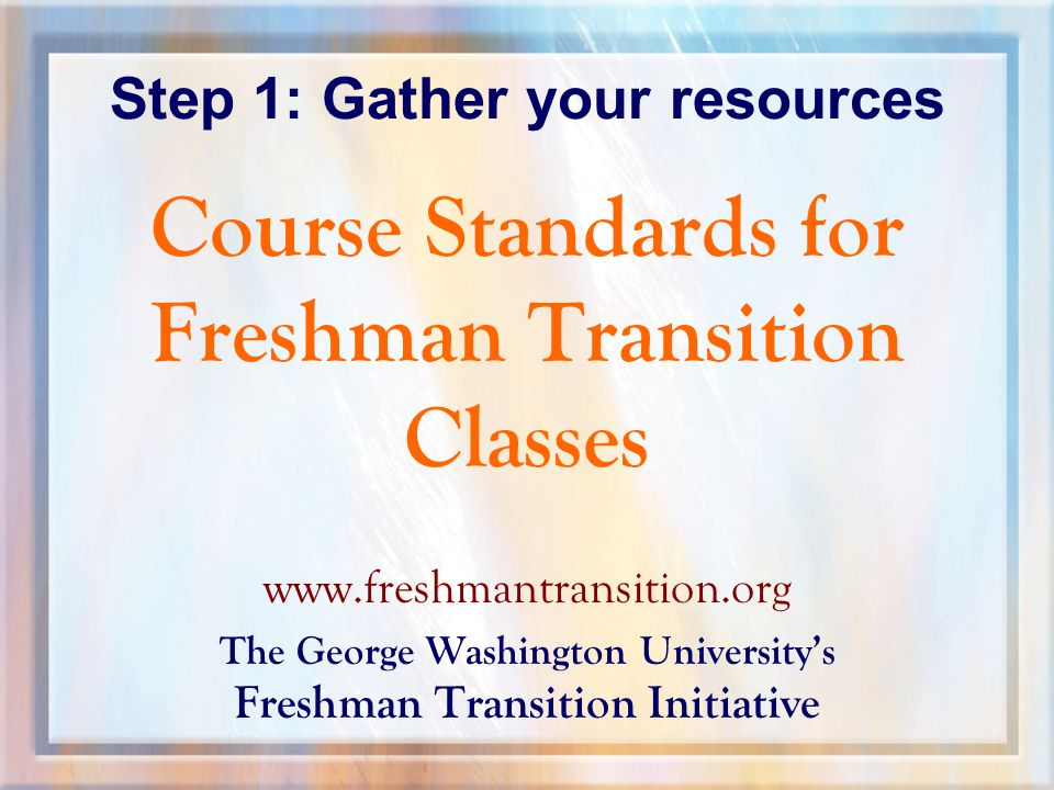 Step 1: Gather your resources Course Standards for Freshman Transition Classes   The George Washington University's Freshman Transition Initiative