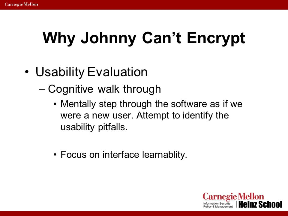 Why Johnny Can't Encrypt Usability Evaluation –Cognitive walk through Mentally step through the software as if we were a new user. Attempt to identify
