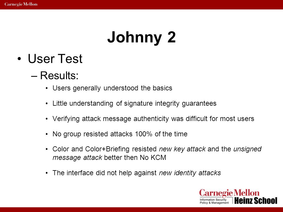 Johnny 2 User Test –Results: Users generally understood the basics Little understanding of signature integrity guarantees Verifying attack message aut
