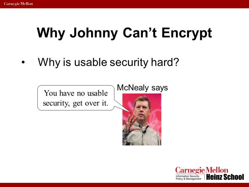 Why Johnny Can't Encrypt Usability Evaluation –Cognitive walk through results: Irreversible actions –Need to prevent costly errors Consistency – Encoding ?!.