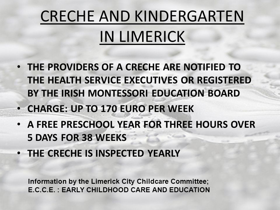 CRECHE AND KINDERGARTEN IN LIMERICK THE PROVIDERS OF A CRECHE ARE NOTIFIED TO THE HEALTH SERVICE EXECUTIVES OR REGISTERED BY THE IRISH MONTESSORI EDUCATION BOARD CHARGE: UP TO 170 EURO PER WEEK A FREE PRESCHOOL YEAR FOR THREE HOURS OVER 5 DAYS FOR 38 WEEKS THE CRECHE IS INSPECTED YEARLY Information by the Limerick City Childcare Committee; E.C.C.E.