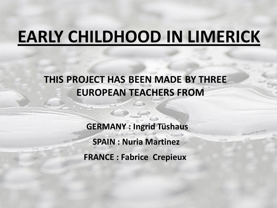 EARLY CHILDHOOD IN LIMERICK THIS PROJECT HAS BEEN MADE BY THREE EUROPEAN TEACHERS FROM FRANCE : Fabrice Crepieux SPAIN : Nuria Martinez GERMANY : Ingrid Tüshaus