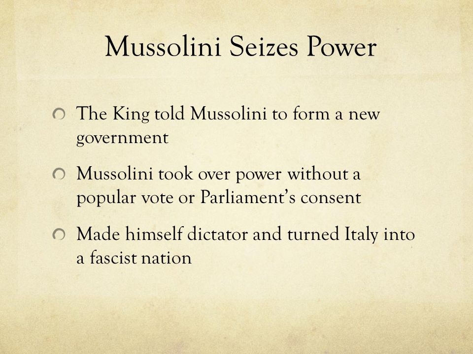 Mussolini Seizes Power The King told Mussolini to form a new government Mussolini took over power without a popular vote or Parliament's consent Made