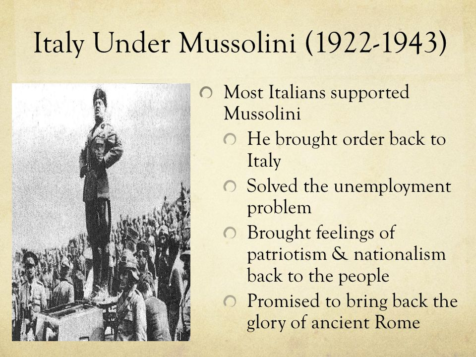 Italy Under Mussolini (1922-1943) Most Italians supported Mussolini He brought order back to Italy Solved the unemployment problem Brought feelings of