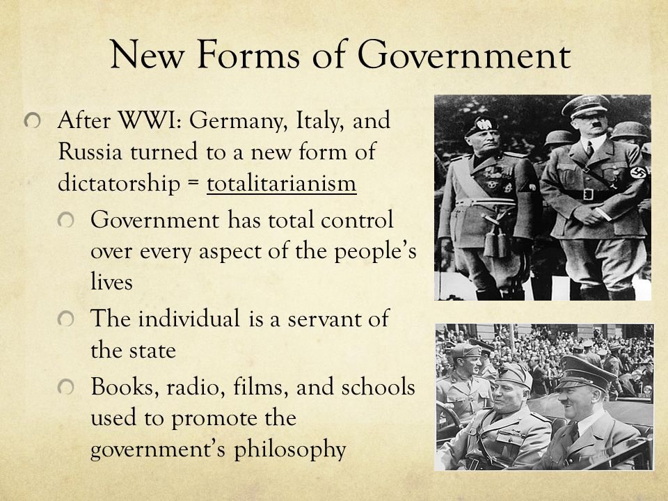 New Forms of Government After WWI: Germany, Italy, and Russia turned to a new form of dictatorship = totalitarianism Government has total control over