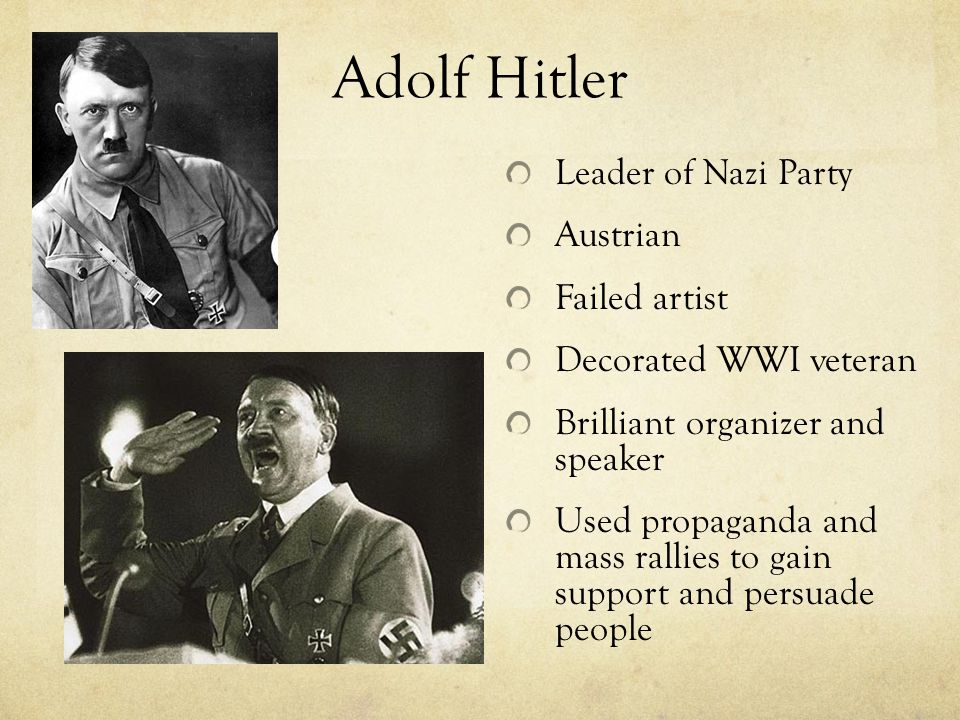 Adolf Hitler Leader of Nazi Party Austrian Failed artist Decorated WWI veteran Brilliant organizer and speaker Used propaganda and mass rallies to gai