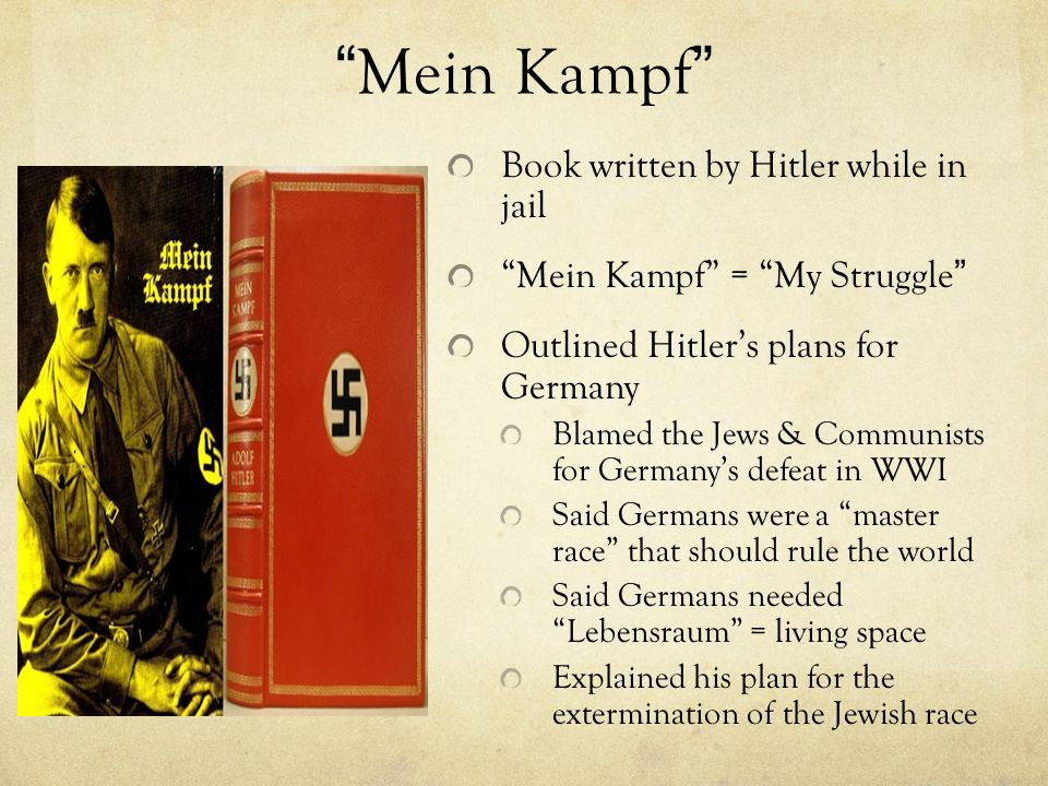 """""""Mein Kampf"""" Book written by Hitler while in jail """"Mein Kampf"""" = """"My Struggle"""" Outlined Hitler's plans for Germany Blamed the Jews & Communists for Ge"""
