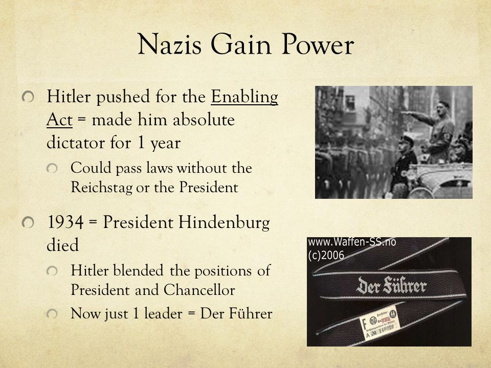 Nazis Gain Power Hitler pushed for the Enabling Act = made him absolute dictator for 1 year Could pass laws without the Reichstag or the President 193