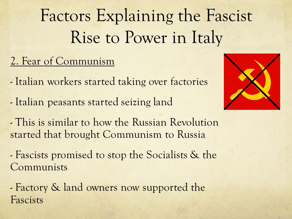 Factors Explaining the Fascist Rise to Power in Italy 2. Fear of Communism - Italian workers started taking over factories - Italian peasants started
