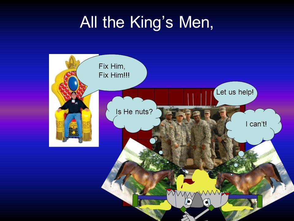 All the King's Men, Fix Him, Fix Him!!! I can't! Is He nuts? Let us help!