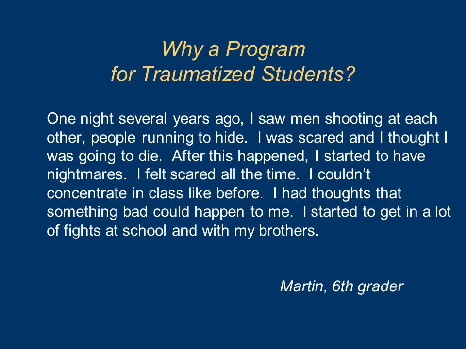 Why a Program for Traumatized Students? One night several years ago, I saw men shooting at each other, people running to hide. I was scared and I thou