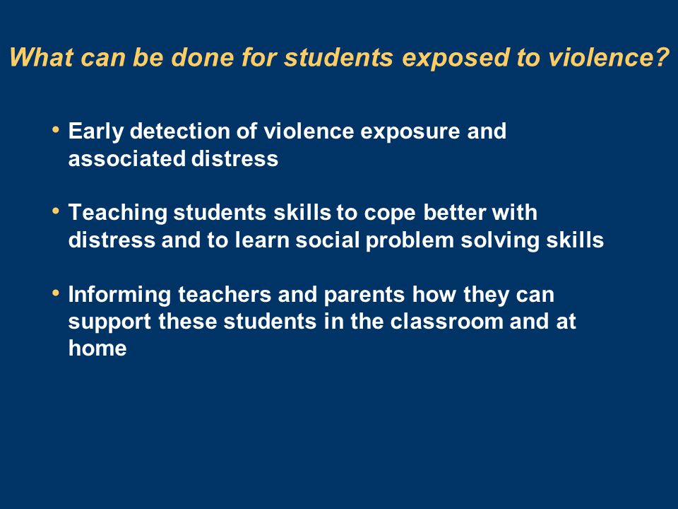 What can be done for students exposed to violence? Early detection of violence exposure and associated distress Teaching students skills to cope bette