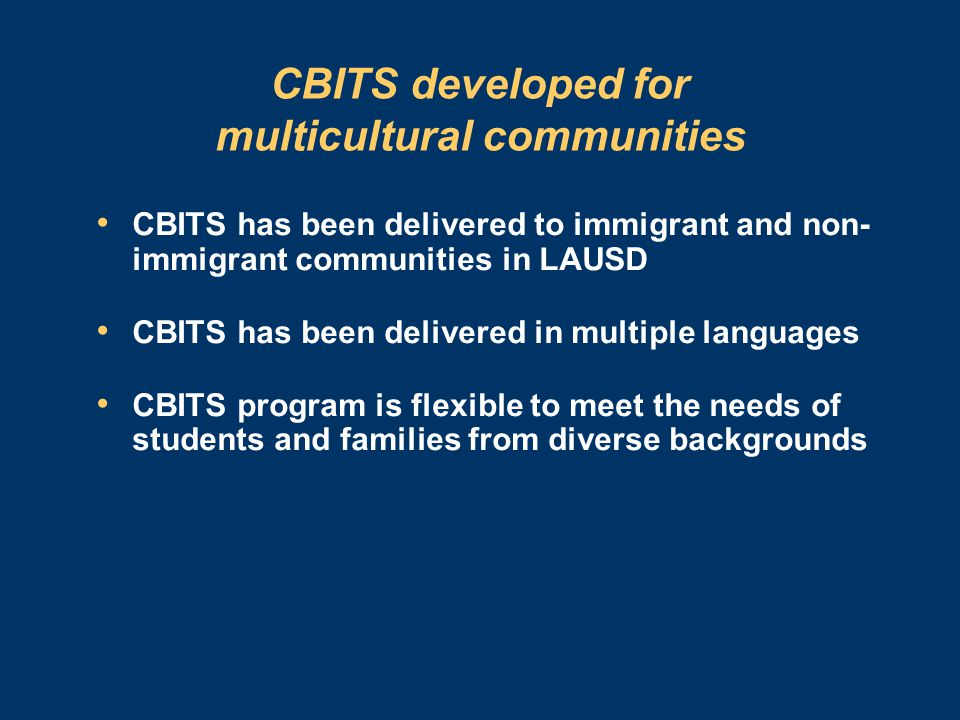 CBITS developed for multicultural communities CBITS has been delivered to immigrant and non- immigrant communities in LAUSD CBITS has been delivered in multiple languages CBITS program is flexible to meet the needs of students and families from diverse backgrounds
