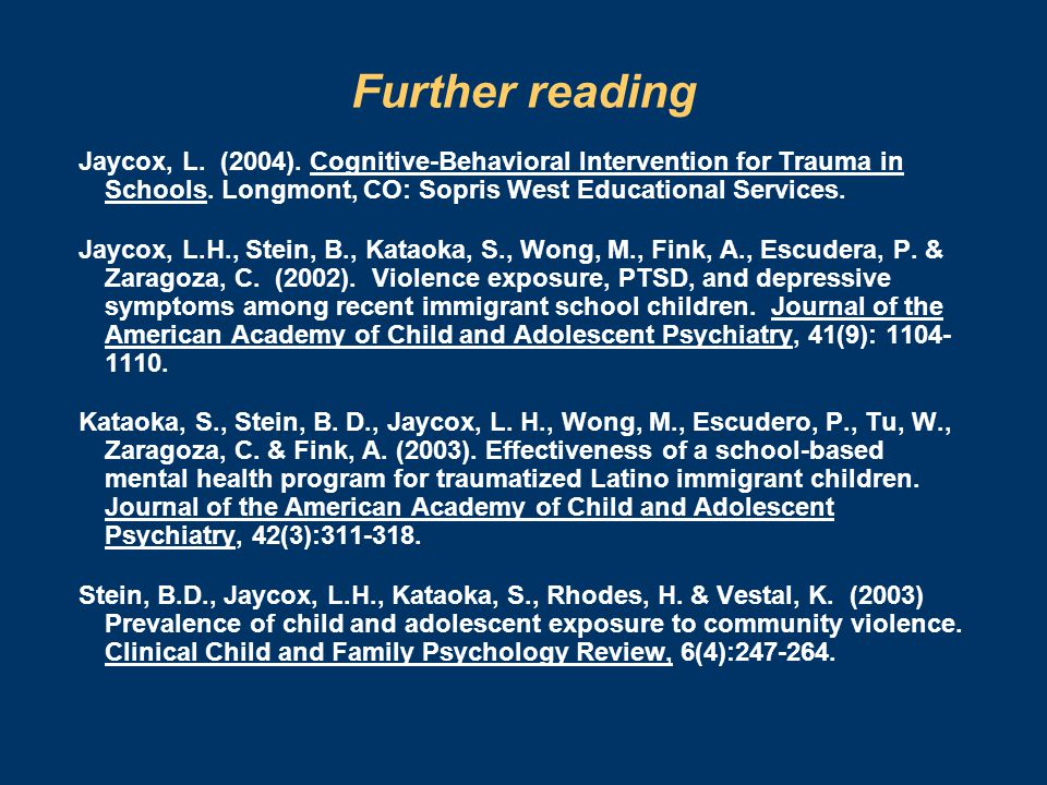 Further reading Jaycox, L. (2004). Cognitive-Behavioral Intervention for Trauma in Schools. Longmont, CO: Sopris West Educational Services. Jaycox, L.