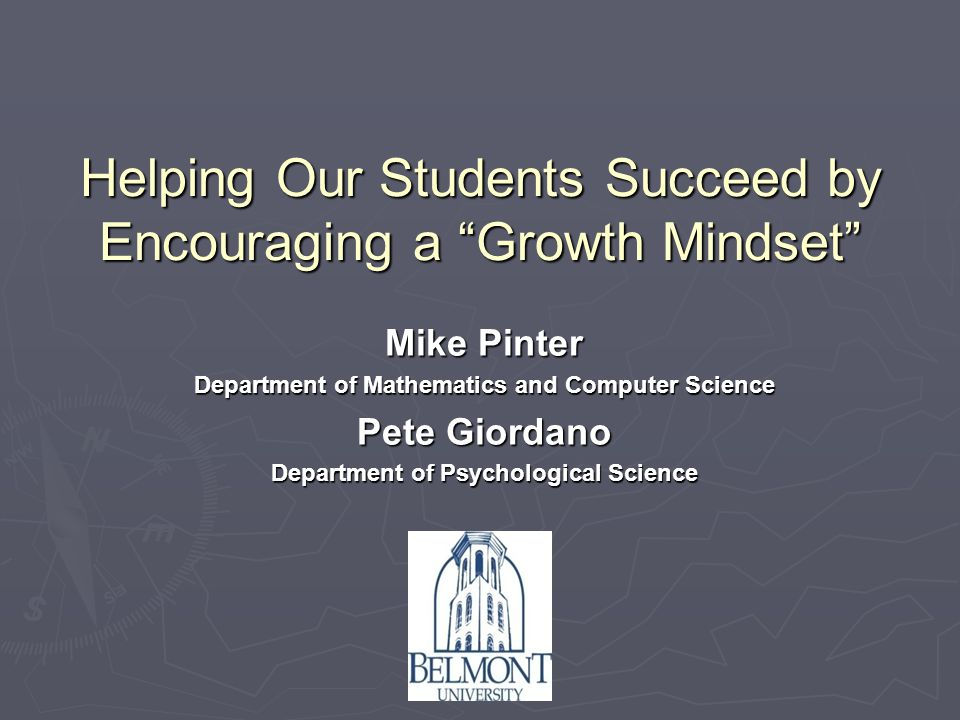 Helping Our Students Succeed by Encouraging a Growth Mindset Mike Pinter Department of Mathematics and Computer Science Pete Giordano Department of Psychological Science