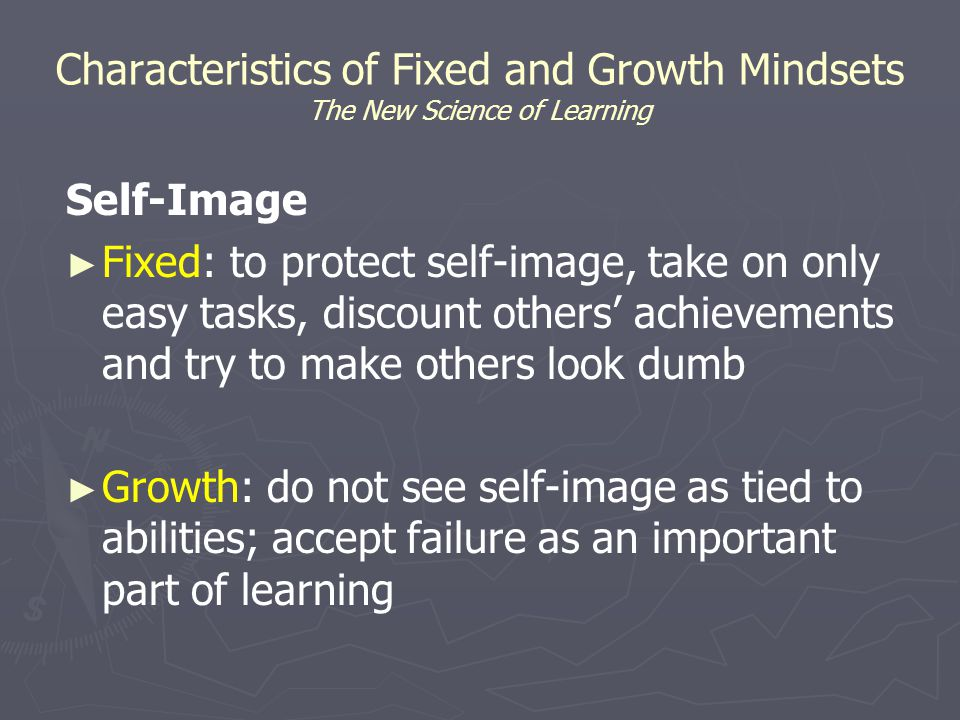 Characteristics of Fixed and Growth Mindsets The New Science of Learning Self-Image ► ► Fixed: to protect self-image, take on only easy tasks, discount others' achievements and try to make others look dumb ► ► Growth: do not see self-image as tied to abilities; accept failure as an important part of learning