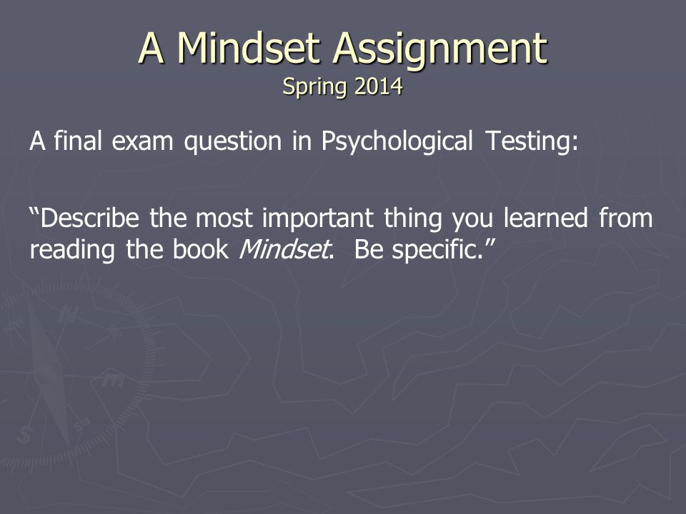 A Mindset Assignment Spring 2014 A final exam question in Psychological Testing: Describe the most important thing you learned from reading the book Mindset.