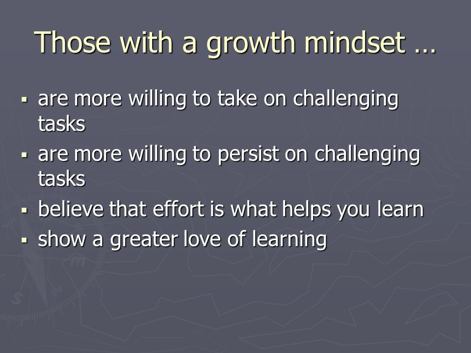 Those with a growth mindset …  are more willing to take on challenging tasks  are more willing to persist on challenging tasks  believe that effort is what helps you learn  show a greater love of learning