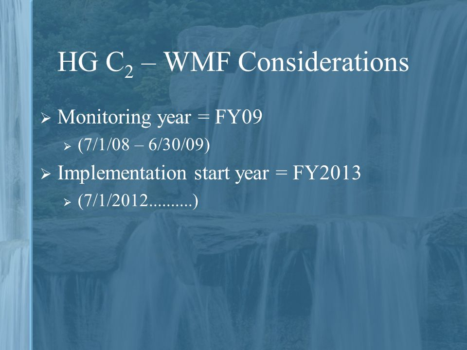 HG C 2 – WMF Considerations  Monitoring year = FY09  (7/1/08 – 6/30/09)  Implementation start year = FY2013  (7/1/2012..........)