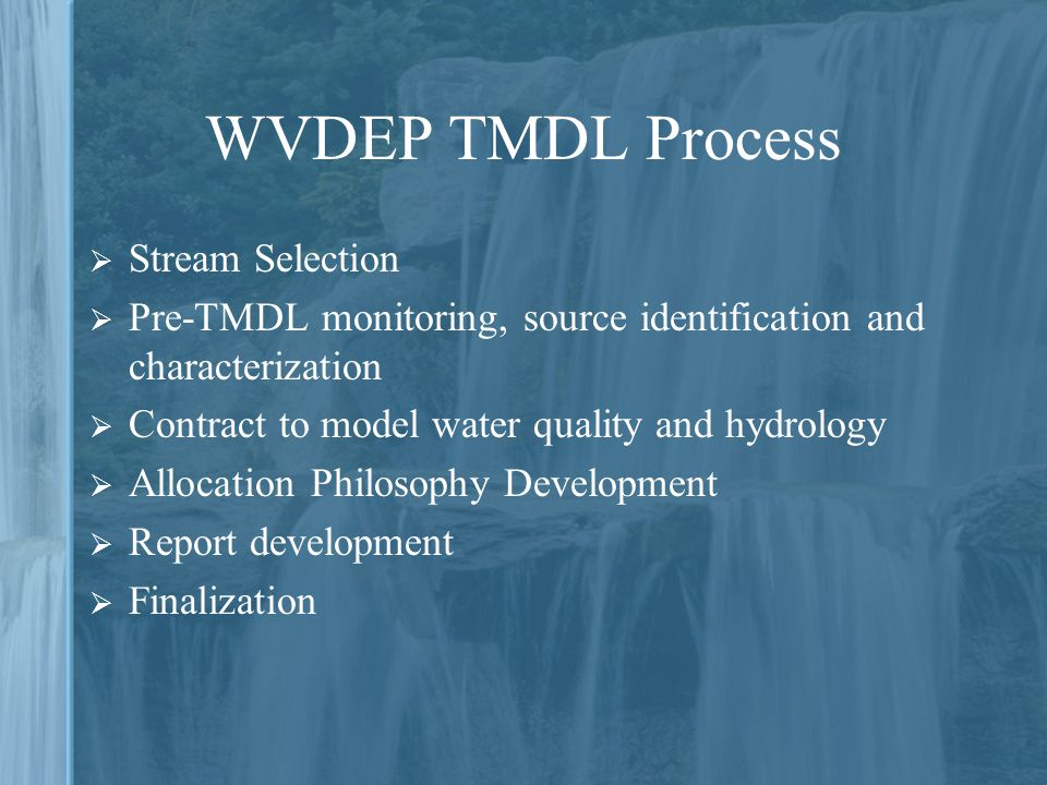 WVDEP TMDL Process  Stream Selection  Pre-TMDL monitoring, source identification and characterization  Contract to model water quality and hydrology  Allocation Philosophy Development  Report development  Finalization