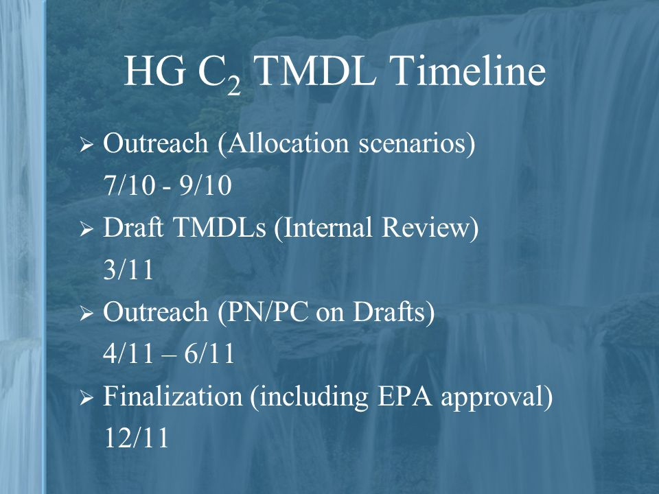 HG C 2 TMDL Timeline  Outreach (Allocation scenarios) 7/10 - 9/10  Draft TMDLs (Internal Review) 3/11  Outreach (PN/PC on Drafts) 4/11 – 6/11  Fin