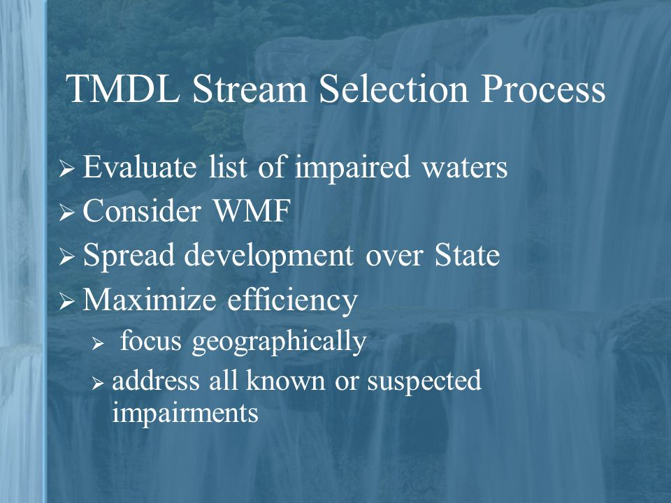 TMDL Stream Selection Process  Evaluate list of impaired waters  Consider WMF  Spread development over State  Maximize efficiency  focus geograph