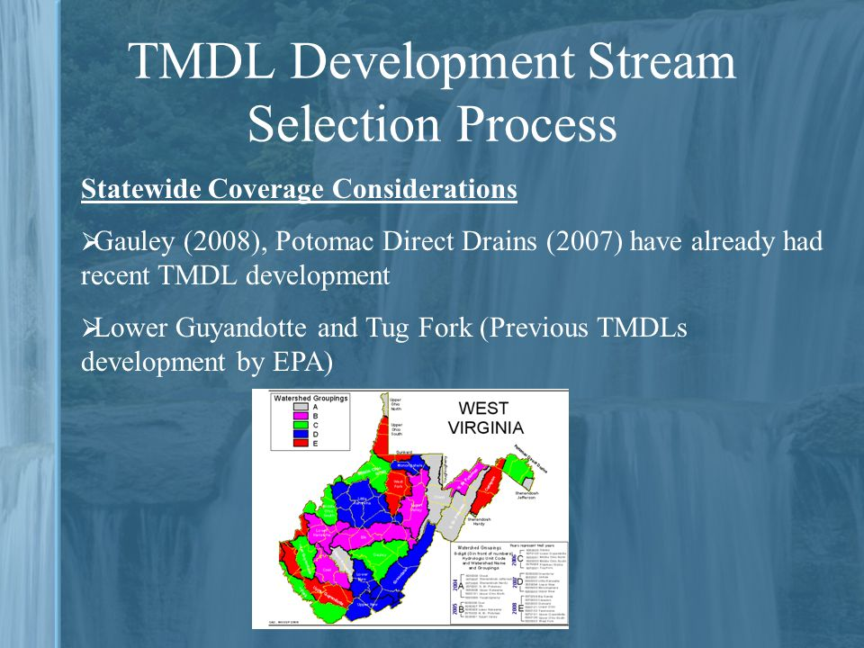 TMDL Development Stream Selection Process Statewide Coverage Considerations  Gauley (2008), Potomac Direct Drains (2007) have already had recent TMDL