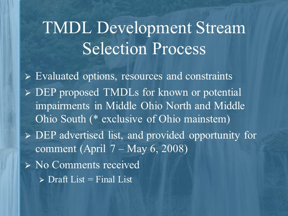 TMDL Development Stream Selection Process  Evaluated options, resources and constraints  DEP proposed TMDLs for known or potential impairments in Middle Ohio North and Middle Ohio South (* exclusive of Ohio mainstem)  DEP advertised list, and provided opportunity for comment (April 7 – May 6, 2008)  No Comments received  Draft List = Final List