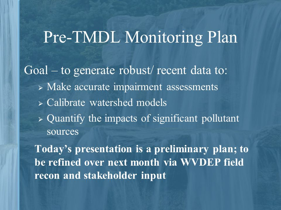Pre-TMDL Monitoring Plan Goal – to generate robust/ recent data to:  Make accurate impairment assessments  Calibrate watershed models  Quantify the impacts of significant pollutant sources Today's presentation is a preliminary plan; to be refined over next month via WVDEP field recon and stakeholder input