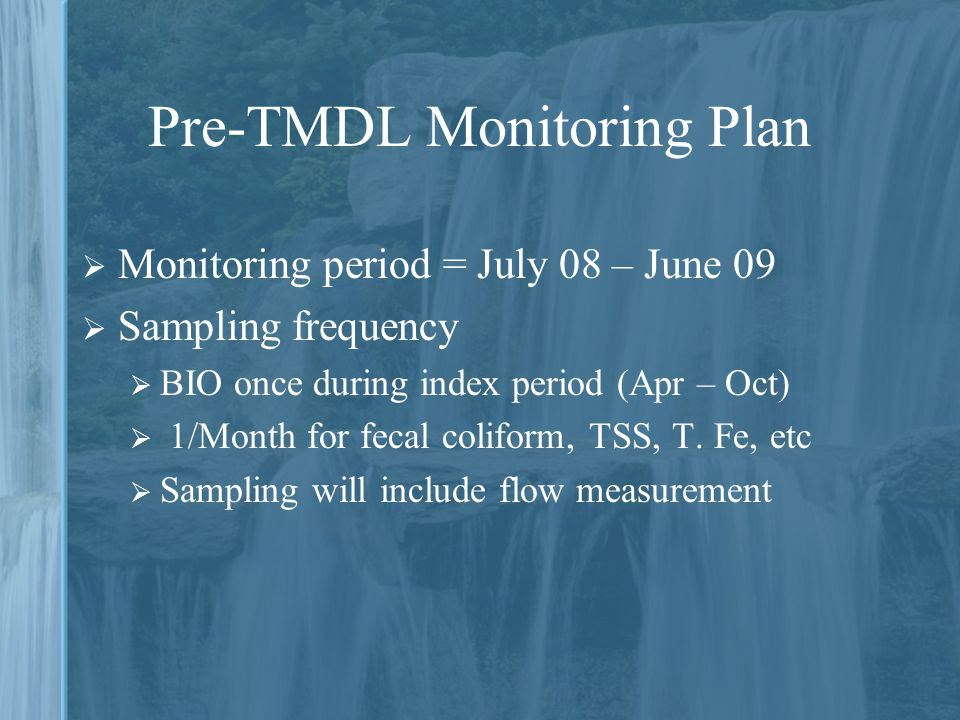 Pre-TMDL Monitoring Plan  Monitoring period = July 08 – June 09  Sampling frequency  BIO once during index period (Apr – Oct)  1/Month for fecal coliform, TSS, T.