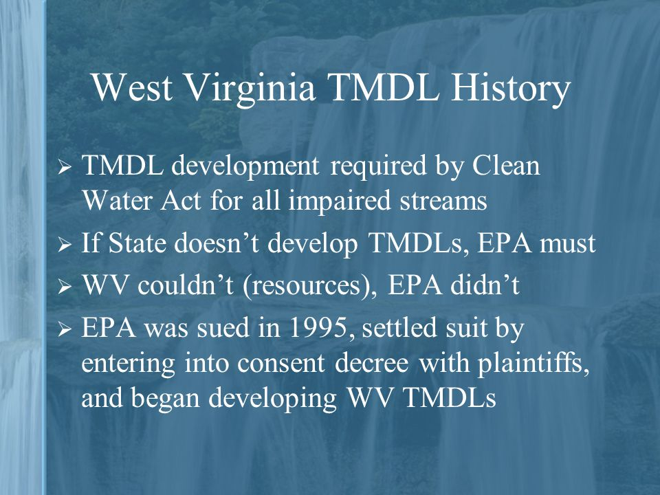 West Virginia TMDL History  TMDL development required by Clean Water Act for all impaired streams  If State doesn't develop TMDLs, EPA must  WV couldn't (resources), EPA didn't  EPA was sued in 1995, settled suit by entering into consent decree with plaintiffs, and began developing WV TMDLs
