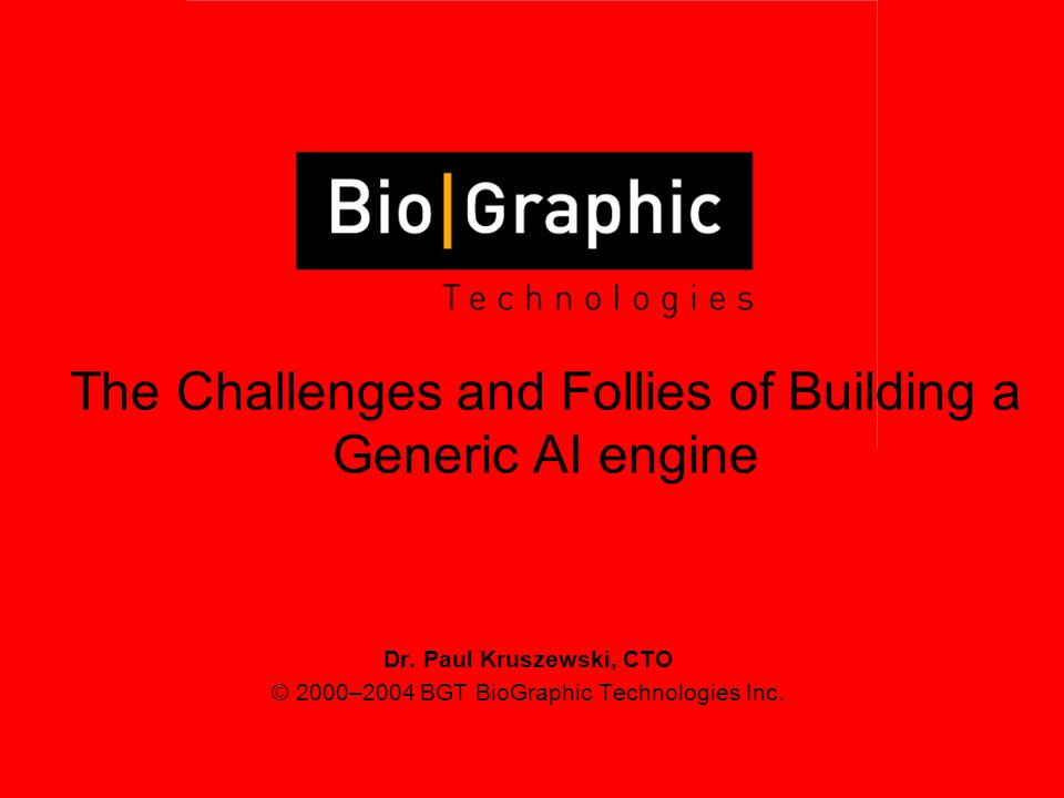 Dr. Paul Kruszewski, CTO © 2000–2004 BGT BioGraphic Technologies Inc. The Challenges and Follies of Building a Generic AI engine