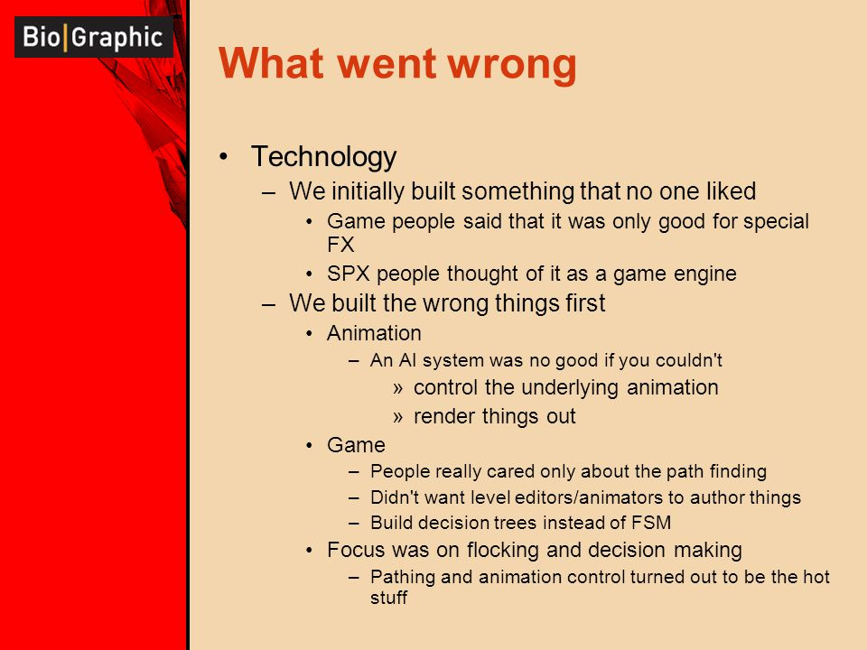 What went wrong Technology –We initially built something that no one liked Game people said that it was only good for special FX SPX people thought of it as a game engine –We built the wrong things first Animation –An AI system was no good if you couldn t »control the underlying animation »render things out Game –People really cared only about the path finding –Didn t want level editors/animators to author things –Build decision trees instead of FSM Focus was on flocking and decision making –Pathing and animation control turned out to be the hot stuff