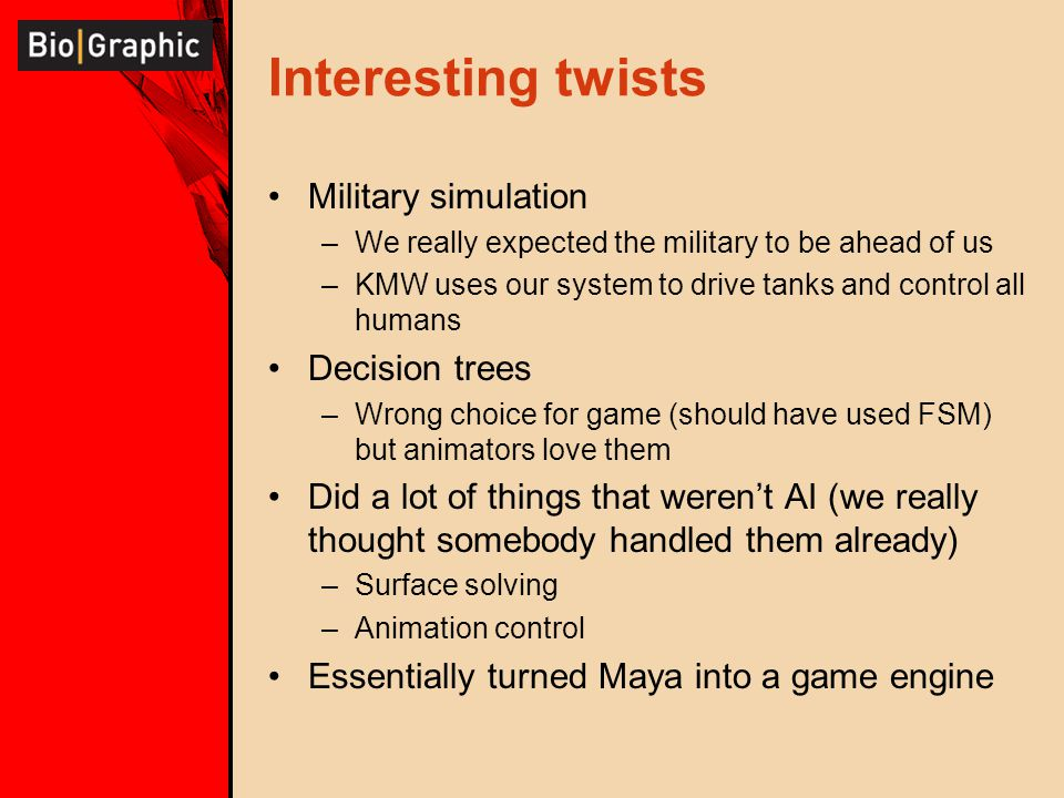 Interesting twists Military simulation –We really expected the military to be ahead of us –KMW uses our system to drive tanks and control all humans Decision trees –Wrong choice for game (should have used FSM) but animators love them Did a lot of things that weren't AI (we really thought somebody handled them already) –Surface solving –Animation control Essentially turned Maya into a game engine